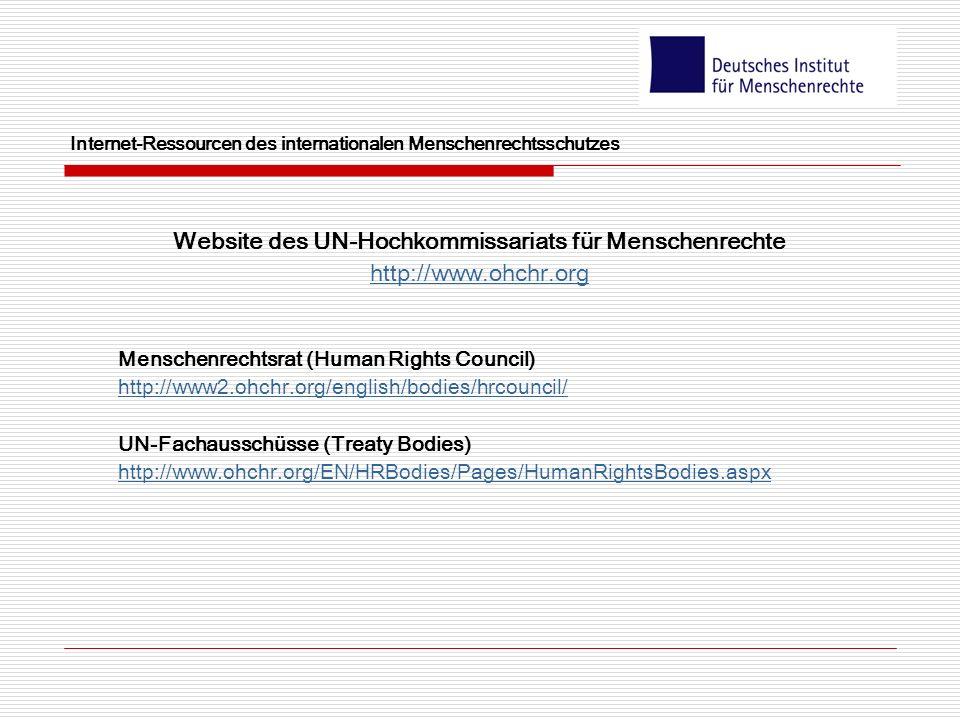 Internet-Ressourcen des internationalen Menschenrechtsschutzes Website des UN-Hochkommissariats für Menschenrechte http://www.ohchr.org Menschenrechtsrat (Human Rights Council) http://www2.ohchr.org/english/bodies/hrcouncil/ UN-Fachausschüsse (Treaty Bodies) http://www.ohchr.org/EN/HRBodies/Pages/HumanRightsBodies.aspx