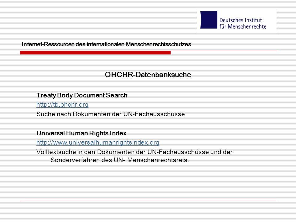 Internet-Ressourcen des internationalen Menschenrechtsschutzes OHCHR-Datenbanksuche Treaty Body Document Search http://tb.ohchr.org Suche nach Dokumenten der UN-Fachausschüsse Universal Human Rights Index http://www.universalhumanrightsindex.org Volltextsuche in den Dokumenten der UN-Fachausschüsse und der Sonderverfahren des UN- Menschenrechtsrats.