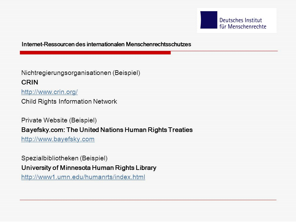Internet-Ressourcen des internationalen Menschenrechtsschutzes Nichtregierungsorganisationen (Beispiel) CRIN http://www.crin.org/ Child Rights Information Network Private Website (Beispiel) Bayefsky.com: The United Nations Human Rights Treaties http://www.bayefsky.com Spezialbibliotheken (Beispiel) University of Minnesota Human Rights Library http://www1.umn.edu/humanrts/index.html
