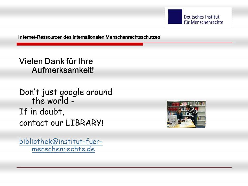 Internet-Ressourcen des internationalen Menschenrechtsschutzes Vielen Dank für Ihre Aufmerksamkeit! Dont just google around the world - If in doubt, c