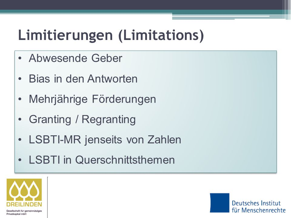 Limitierungen (Limitations) Abwesende Geber Bias in den Antworten Mehrjährige Förderungen Granting / Regranting LSBTI-MR jenseits von Zahlen LSBTI in Querschnittsthemen