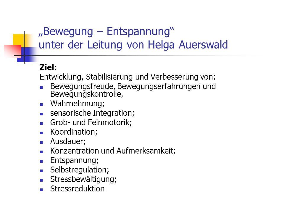 Bewegung – Entspannung unter der Leitung von Helga Auerswald Ziel: Entwicklung, Stabilisierung und Verbesserung von: Bewegungsfreude, Bewegungserfahru