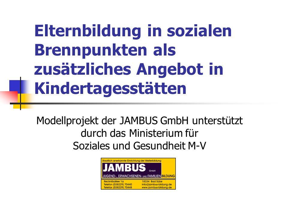 Elternbildung in sozialen Brennpunkten als zusätzliches Angebot in Kindertagesstätten Modellprojekt der JAMBUS GmbH unterstützt durch das Ministerium