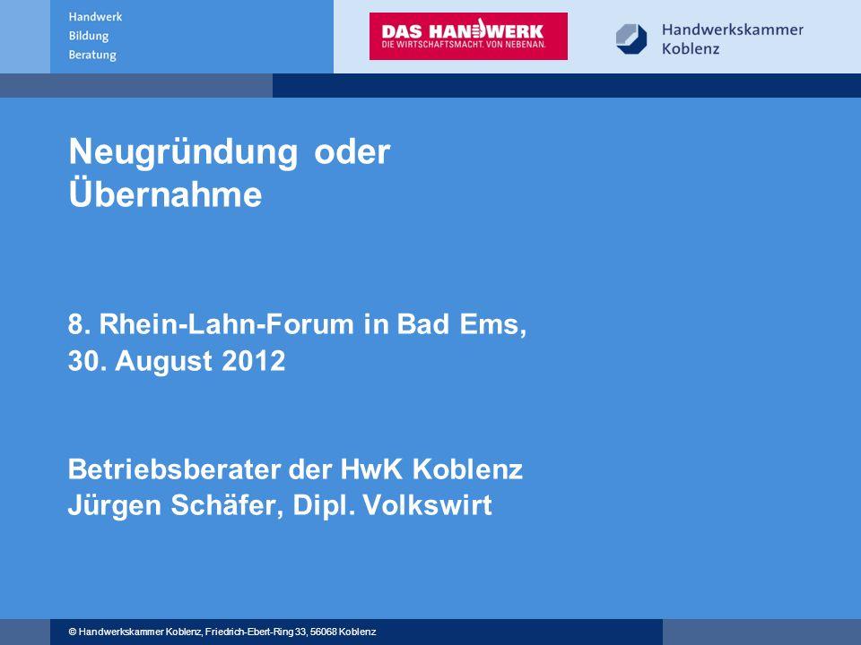© Handwerkskammer Koblenz, Friedrich-Ebert-Ring 33, 56068 Koblenz Neugründung oder Übernahme 8. Rhein-Lahn-Forum in Bad Ems, 30. August 2012 Betriebsb