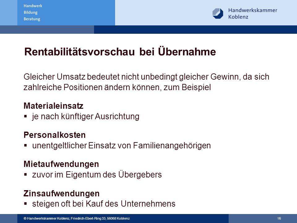 16 © Handwerkskammer Koblenz, Friedrich-Ebert-Ring 33, 56068 Koblenz Rentabilitätsvorschau bei Übernahme Gleicher Umsatz bedeutet nicht unbedingt glei