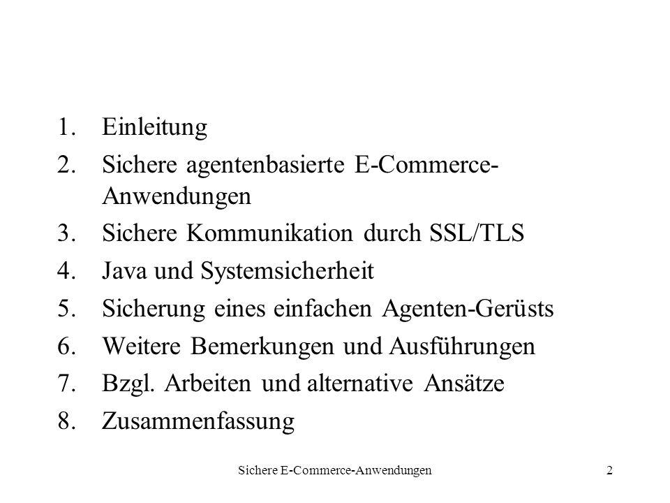 Sichere E-Commerce-Anwendungen2 1.Einleitung 2.Sichere agentenbasierte E-Commerce- Anwendungen 3.Sichere Kommunikation durch SSL/TLS 4.Java und Systemsicherheit 5.Sicherung eines einfachen Agenten-Gerüsts 6.Weitere Bemerkungen und Ausführungen 7.Bzgl.