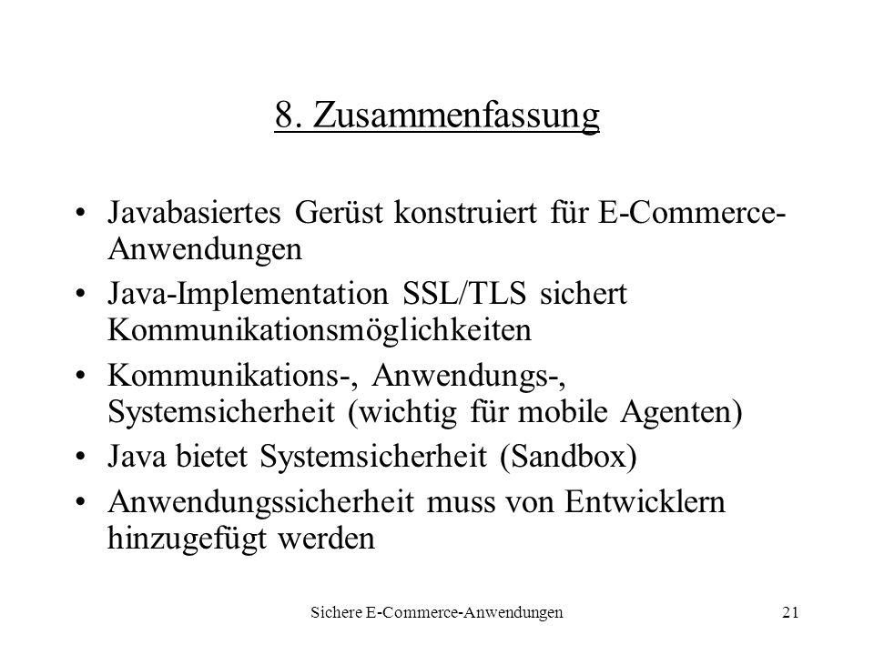 Sichere E-Commerce-Anwendungen21 8. Zusammenfassung Javabasiertes Gerüst konstruiert für E-Commerce- Anwendungen Java-Implementation SSL/TLS sichert K