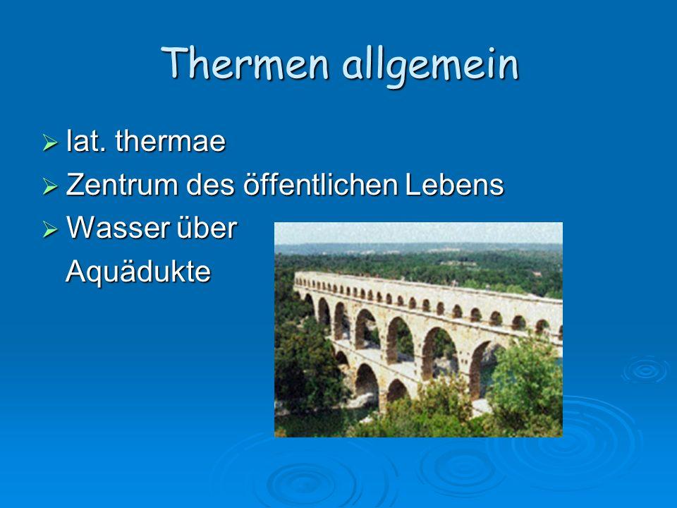 Thermen allgemein lat. thermae lat. thermae Zentrum des öffentlichen Lebens Zentrum des öffentlichen Lebens Wasser über Wasser über Aquädukte Aquädukt