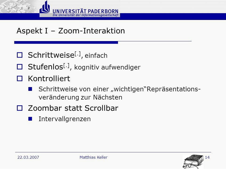 Dr. G. Oevel 22.03.2007Matthias Keller14 Aspekt I – Zoom-Interaktion Schrittweise [.], einfach Stufenlos [.], kognitiv aufwendiger Kontrolliert Schrit