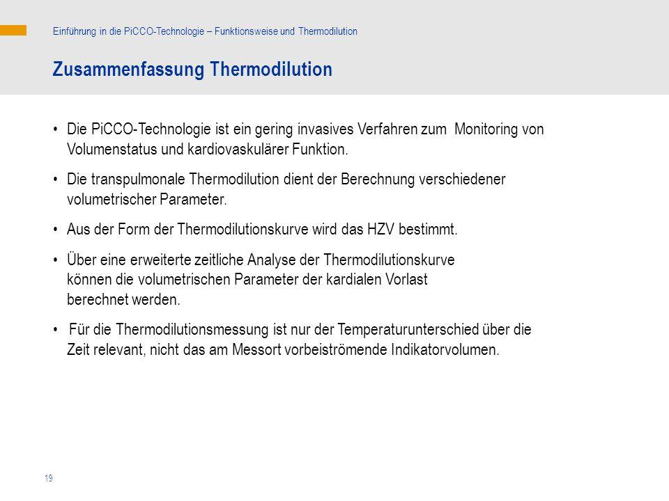 19 Zusammenfassung Thermodilution Die PiCCO-Technologie ist ein gering invasives Verfahren zum Monitoring von Volumenstatus und kardiovaskulärer Funkt