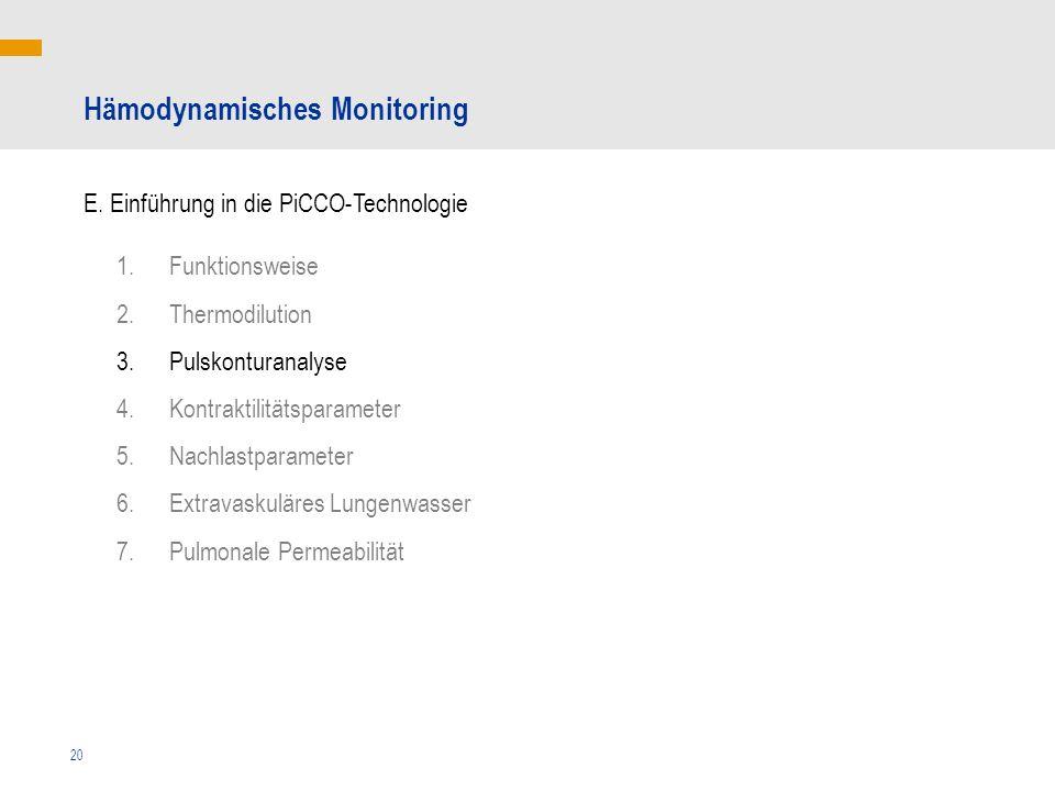 20 1.Funktionsweise 2.Thermodilution 3.Pulskonturanalyse 4.Kontraktilitätsparameter 5.Nachlastparameter 6.Extravaskuläres Lungenwasser 7.Pulmonale Permeabilität Hämodynamisches Monitoring E.