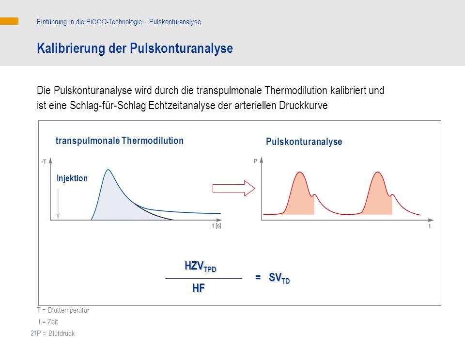 21 transpulmonale Thermodilution Die Pulskonturanalyse wird durch die transpulmonale Thermodilution kalibriert und ist eine Schlag-für-Schlag Echtzeitanalyse der arteriellen Druckkurve Kalibrierung der Pulskonturanalyse Einführung in die PiCCO-Technologie – Pulskonturanalyse Injektion Pulskonturanalyse T = Bluttemperatur t = Zeit P = Blutdruck HZV TPD HZV TPD = SV TD HF