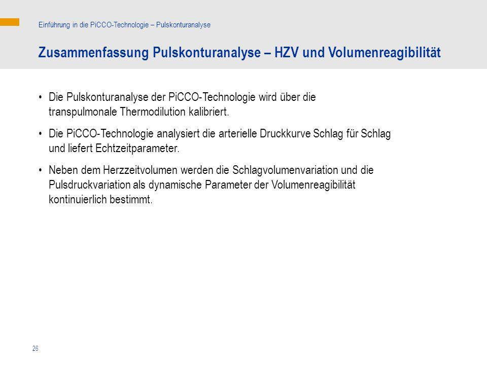 26 Zusammenfassung Pulskonturanalyse – HZV und Volumenreagibilität Einführung in die PiCCO-Technologie – Pulskonturanalyse Die Pulskonturanalyse der PiCCO-Technologie wird über die transpulmonale Thermodilution kalibriert.