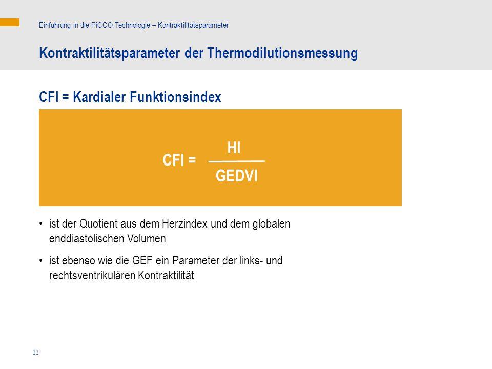33 ist der Quotient aus dem Herzindex und dem globalen enddiastolischen Volumen ist ebenso wie die GEF ein Parameter der links- und rechtsventrikulären Kontraktilität Kontraktilitätsparameter der Thermodilutionsmessung Einführung in die PiCCO-Technologie – Kontraktilitätsparameter CFI = Kardialer Funktionsindex HI CFI = GEDVI