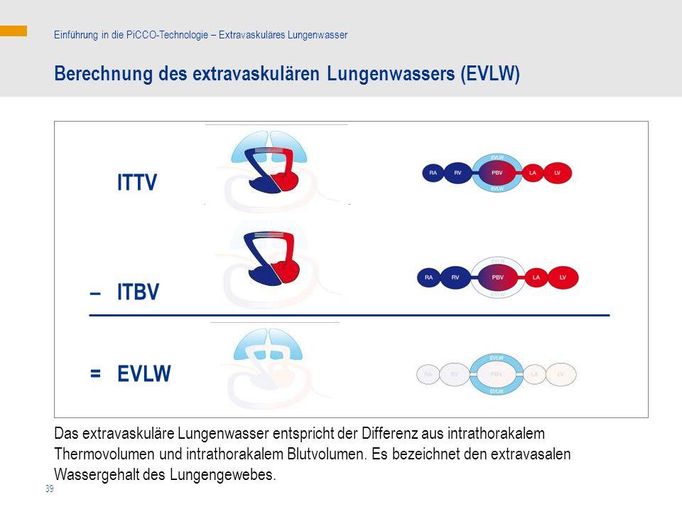 39 ITTV – ITBV = EVLW Das extravaskuläre Lungenwasser entspricht der Differenz aus intrathorakalem Thermovolumen und intrathorakalem Blutvolumen.