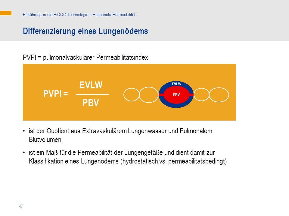 47 Differenzierung eines Lungenödems Einführung in die PiCCO-Technologie – Pulmonale Permeabilität PVPI = pulmonalvaskulärer Permeabilitätsindex ist der Quotient aus Extravaskulärem Lungenwasser und Pulmonalem Blutvolumen ist ein Maß für die Permeabilität der Lungengefäße und dient damit zur Klassifikation eines Lungenödems (hydrostatisch vs.