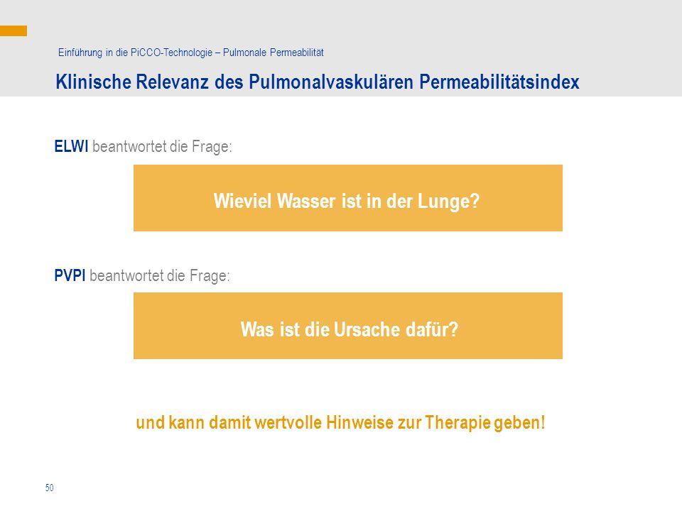 50 ELWI beantwortet die Frage: Klinische Relevanz des Pulmonalvaskulären Permeabilitätsindex Einführung in die PiCCO-Technologie – Pulmonale Permeabilität PVPI beantwortet die Frage: und kann damit wertvolle Hinweise zur Therapie geben.