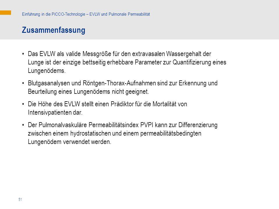 51 Zusammenfassung Einführung in die PiCCO-Technologie – EVLW und Pulmonale Permeabilität Das EVLW als valide Messgröße für den extravasalen Wassergehalt der Lunge ist der einzige bettseitig erhebbare Parameter zur Quantifizierung eines Lungenödems.