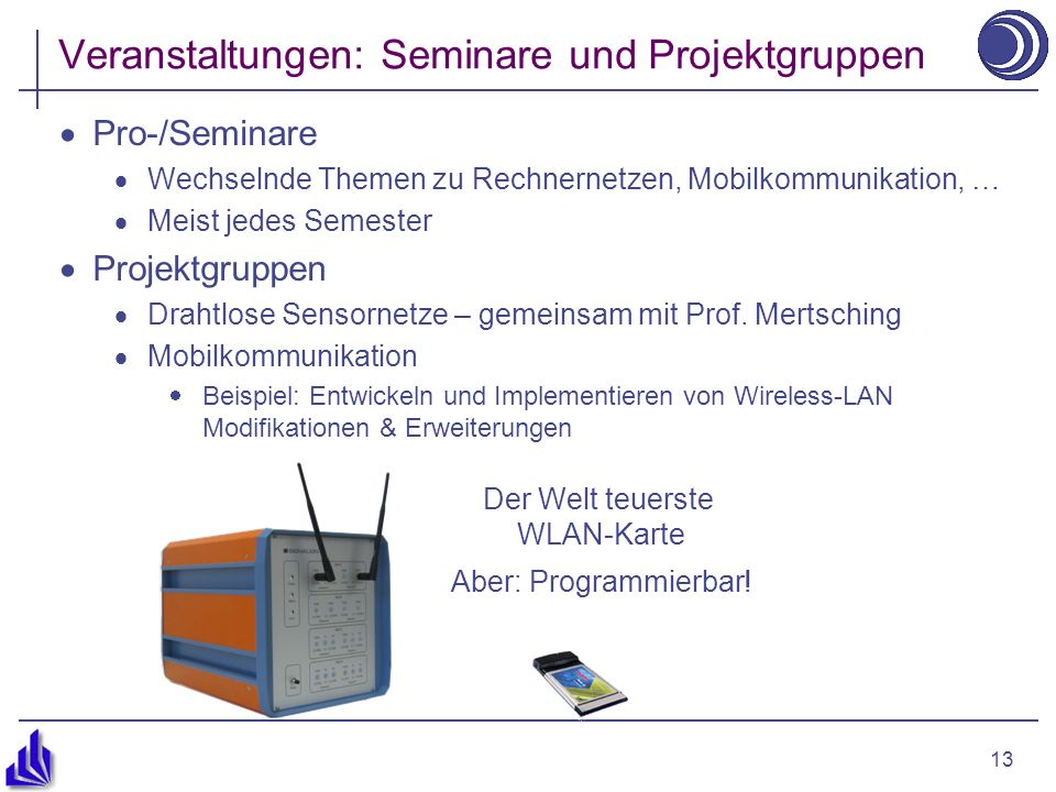 13 Veranstaltungen: Seminare und Projektgruppen Pro-/Seminare Wechselnde Themen zu Rechnernetzen, Mobilkommunikation, … Meist jedes Semester Projektgruppen Drahtlose Sensornetze – gemeinsam mit Prof.