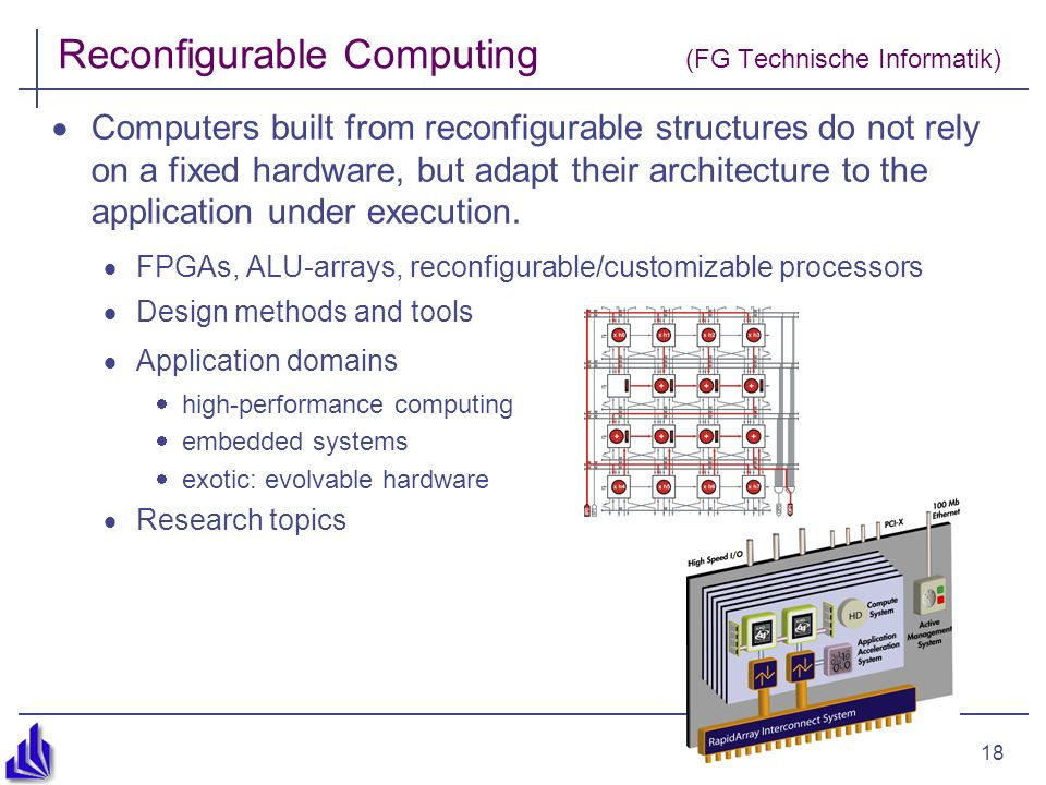 18 Reconfigurable Computing (FG Technische Informatik) Computers built from reconfigurable structures do not rely on a fixed hardware, but adapt their architecture to the application under execution.