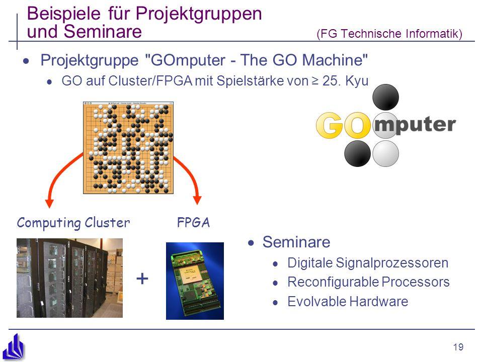 19 Beispiele für Projektgruppen und Seminare (FG Technische Informatik) Projektgruppe GOmputer - The GO Machine GO auf Cluster/FPGA mit Spielstärke von 25.