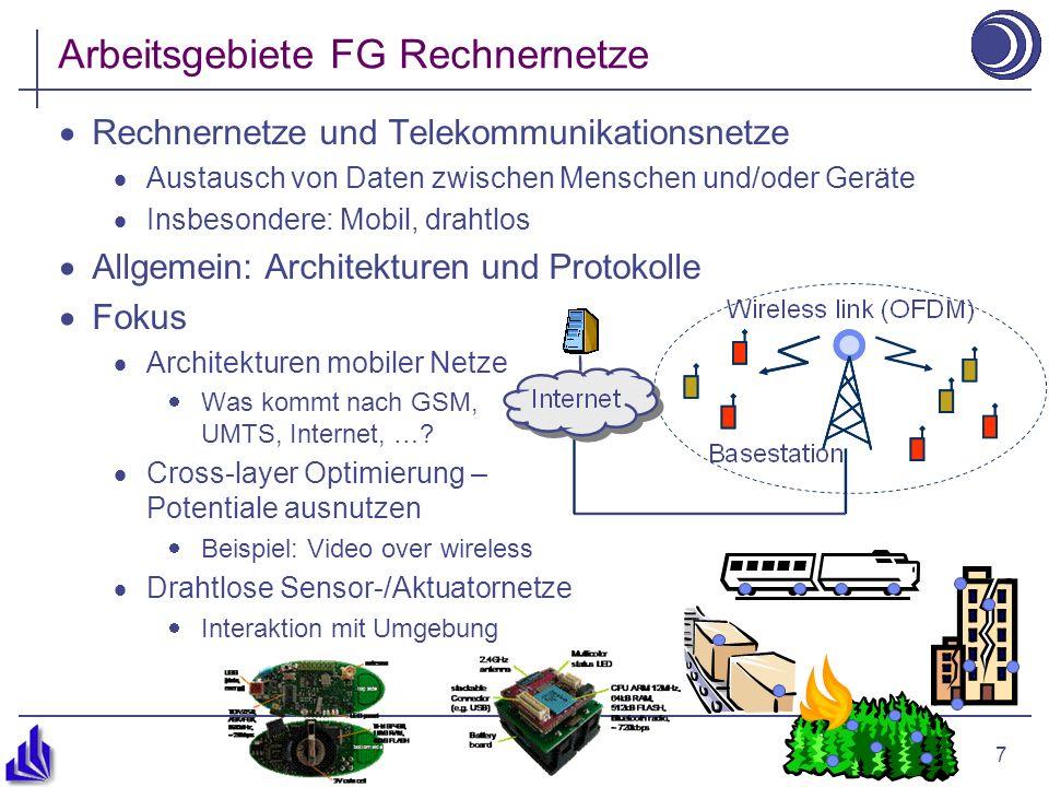 7 Arbeitsgebiete FG Rechnernetze Rechnernetze und Telekommunikationsnetze Austausch von Daten zwischen Menschen und/oder Geräte Insbesondere: Mobil, drahtlos Allgemein: Architekturen und Protokolle Fokus Architekturen mobiler Netze Was kommt nach GSM, UMTS, Internet, ….