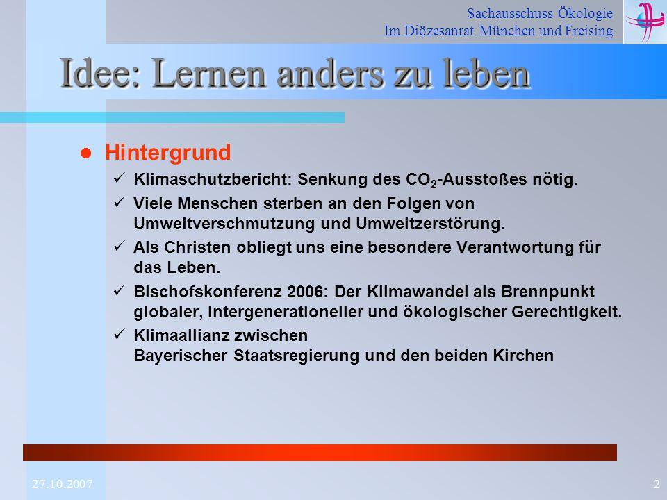 Sachausschuss Ökologie Im Diözesanrat München und Freising 227.10.2007 Idee: Lernen anders zu leben Hintergrund Klimaschutzbericht: Senkung des CO 2 -Ausstoßes nötig.