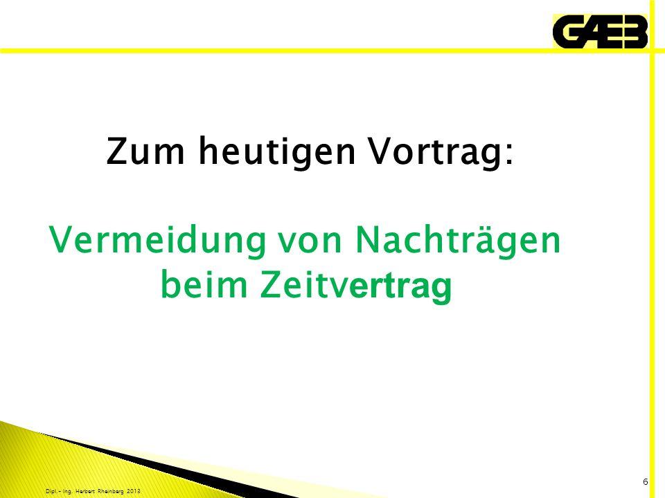 Dipl.- Ing. Herbert Rheinberg 2013 6 Zum heutigen Vortrag: Vermeidung von Nachträgen beim Zeitv ertrag
