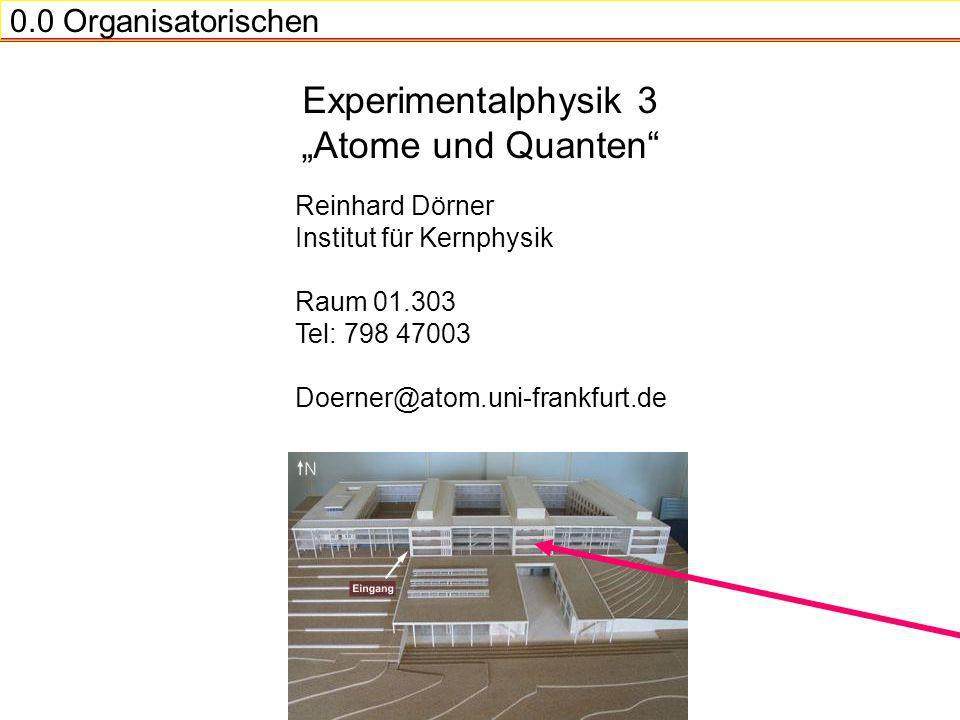 0.0 Organisatorischen Experimentalphysik 3 Atome und Quanten Reinhard Dörner Institut für Kernphysik Raum 01.303 Tel: 798 47003 Doerner@atom.uni-frankfurt.de