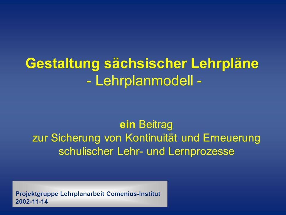 Gestaltung sächsischer Lehrpläne - Lehrplanmodell - ein Beitrag zur Sicherung von Kontinuität und Erneuerung schulischer Lehr- und Lernprozesse Projek