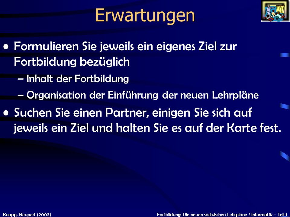 Knapp, Neupert (2003)Fortbildung: Die neuen sächsischen Lehrpläne / Informatik – Teil 1 Erwartungen Formulieren Sie jeweils ein eigenes Ziel zur Fortb