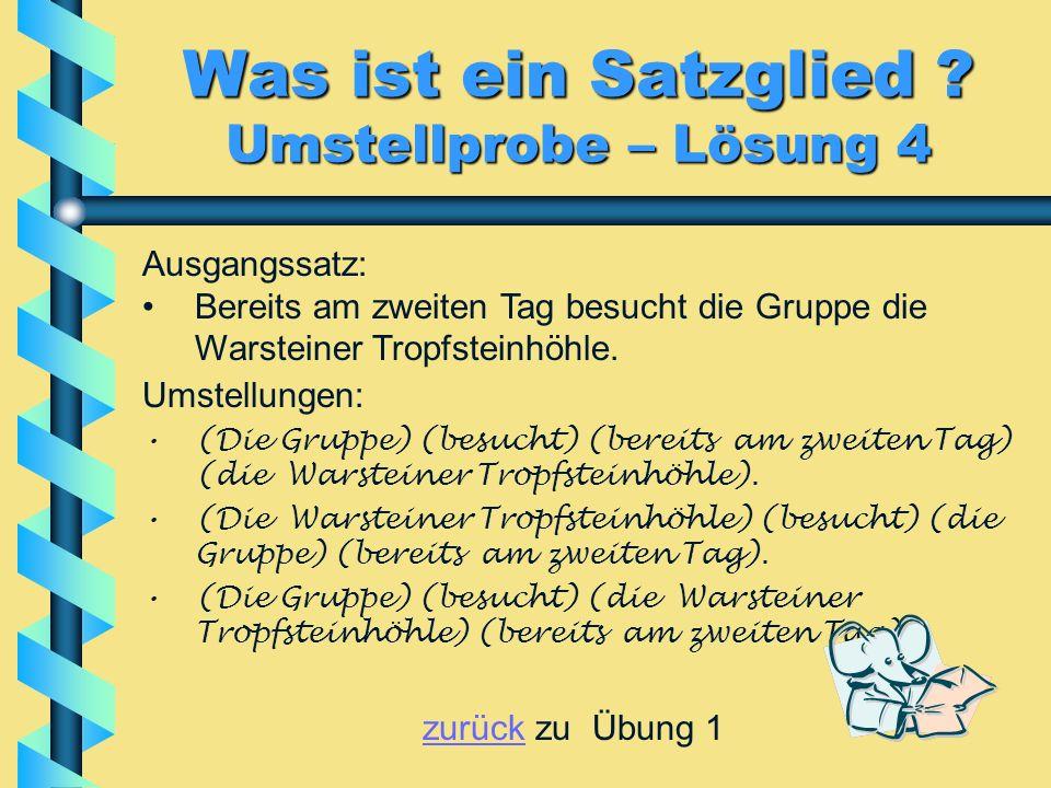 Was ist ein Satzglied ? Umstellprobe – Lösung 4 Umstellungen: (Die Gruppe) (besucht) (bereits am zweiten Tag) (die Warsteiner Tropfsteinhöhle). (Die W