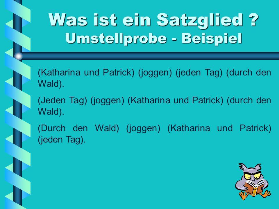 Was ist ein Satzglied ? Umstellprobe - Beispiel (Katharina und Patrick) (joggen) (jeden Tag) (durch den Wald). (Jeden Tag) (joggen) (Katharina und Pat
