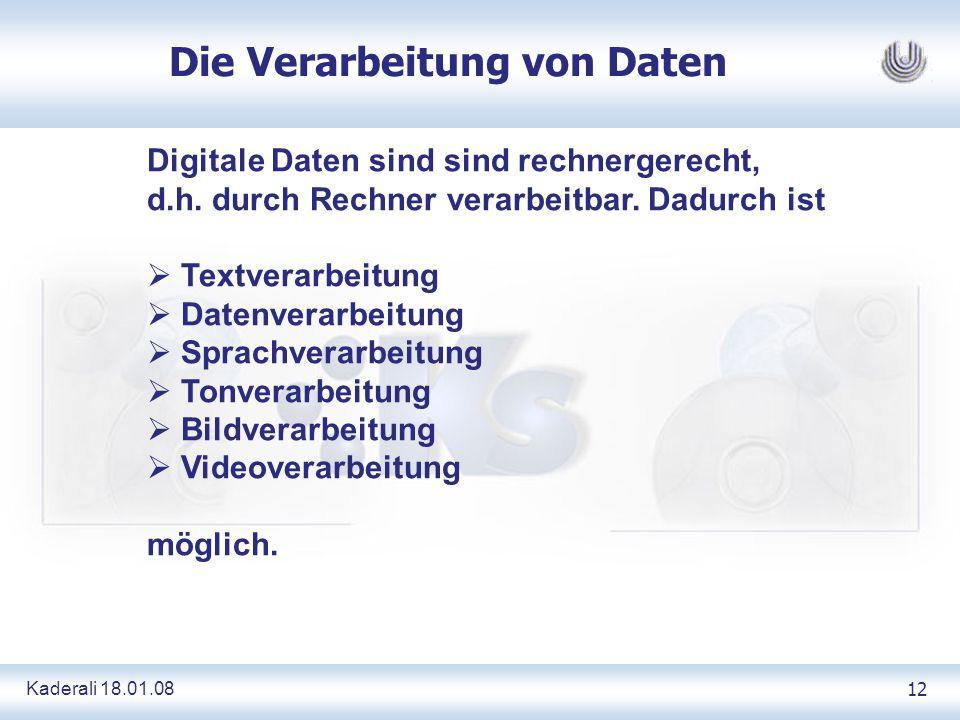 Kaderali 18.01.0812 Die Verarbeitung von Daten Digitale Daten sind sind rechnergerecht, d.h. durch Rechner verarbeitbar. Dadurch ist Textverarbeitung
