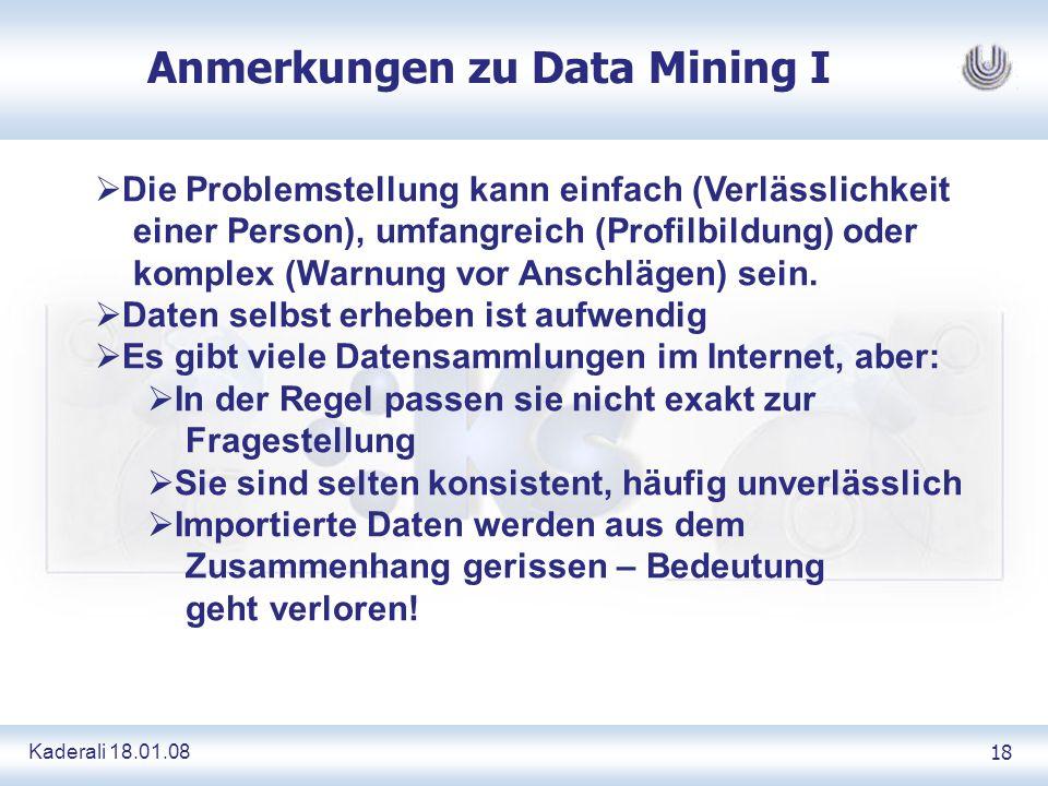Kaderali 18.01.0818 Anmerkungen zu Data Mining I Die Problemstellung kann einfach (Verlässlichkeit einer Person), umfangreich (Profilbildung) oder komplex (Warnung vor Anschlägen) sein.