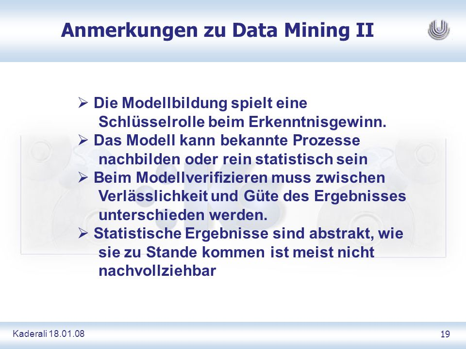 Kaderali 18.01.0819 Anmerkungen zu Data Mining II Die Modellbildung spielt eine Schlüsselrolle beim Erkenntnisgewinn. Das Modell kann bekannte Prozess