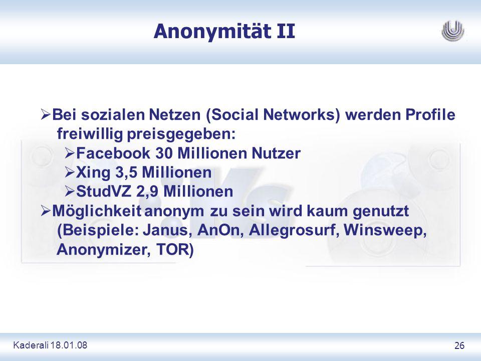 Kaderali 18.01.0826 Anonymität II Bei sozialen Netzen (Social Networks) werden Profile freiwillig preisgegeben: Facebook 30 Millionen Nutzer Xing 3,5 Millionen StudVZ 2,9 Millionen Möglichkeit anonym zu sein wird kaum genutzt (Beispiele: Janus, AnOn, Allegrosurf, Winsweep, Anonymizer, TOR)