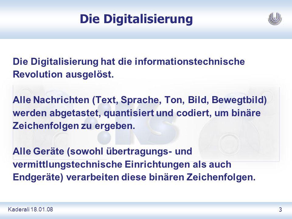 Kaderali 18.01.083 Die Digitalisierung Die Digitalisierung hat die informationstechnische Revolution ausgelöst. Alle Nachrichten (Text, Sprache, Ton,