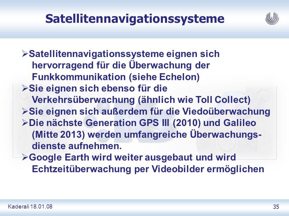 Kaderali 18.01.0835 Satellitennavigationssysteme Satellitennavigationssysteme eignen sich hervorragend für die Überwachung der Funkkommunikation (siehe Echelon) Sie eignen sich ebenso für die Verkehrsüberwachung (ähnlich wie Toll Collect) Sie eignen sich außerdem für die Viedoüberwachung Die nächste Generation GPS III (2010) und Galileo (Mitte 2013) werden umfangreiche Überwachungs- dienste aufnehmen.
