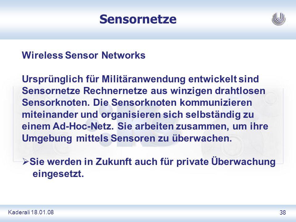 Kaderali 18.01.0838 Sensornetze Wireless Sensor Networks Ursprünglich für Militäranwendung entwickelt sind Sensornetze Rechnernetze aus winzigen drahtlosen Sensorknoten.