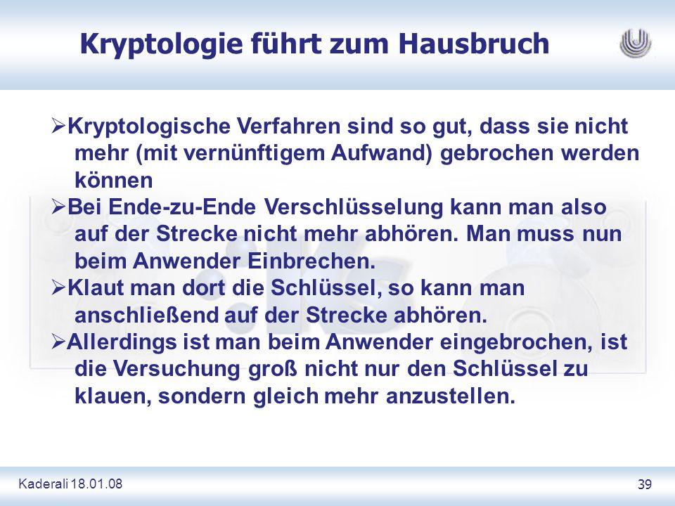 Kaderali 18.01.0839 Kryptologie führt zum Hausbruch Kryptologische Verfahren sind so gut, dass sie nicht mehr (mit vernünftigem Aufwand) gebrochen werden können Bei Ende-zu-Ende Verschlüsselung kann man also auf der Strecke nicht mehr abhören.