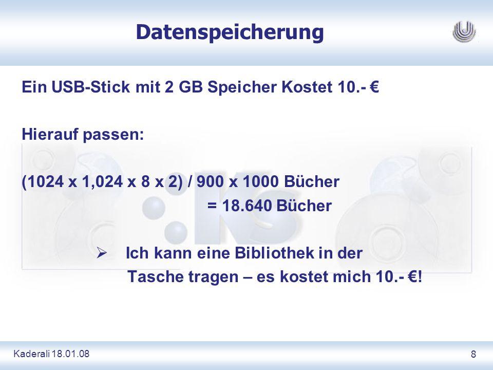 Kaderali 18.01.088 Datenspeicherung Ein USB-Stick mit 2 GB Speicher Kostet 10.- Hierauf passen: (1024 x 1,024 x 8 x 2) / 900 x 1000 Bücher = 18.640 Bücher Ich kann eine Bibliothek in der Tasche tragen – es kostet mich 10.- !