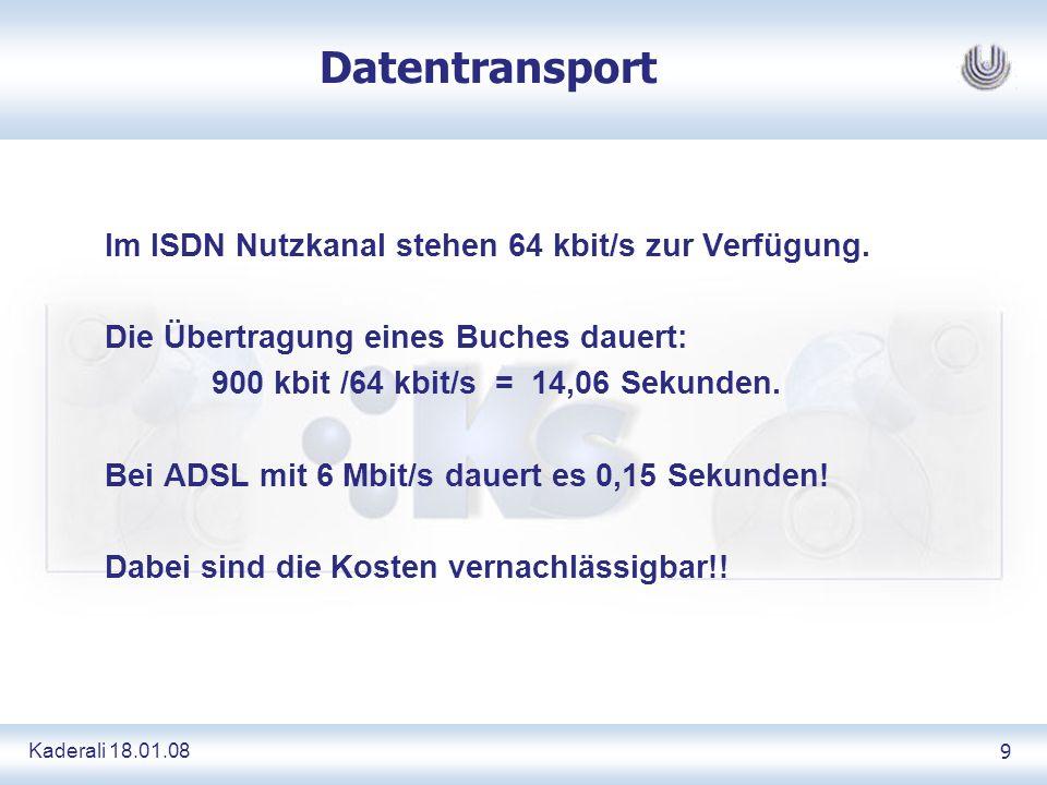 Kaderali 18.01.089 Datentransport Im ISDN Nutzkanal stehen 64 kbit/s zur Verfügung. Die Übertragung eines Buches dauert: 900 kbit /64 kbit/s = 14,06 S