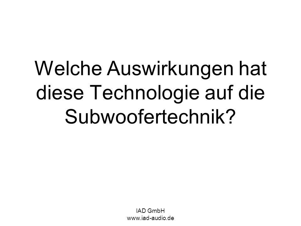 IAD GmbH www.iad-audio.de Welche Auswirkungen hat diese Technologie auf die Subwoofertechnik?
