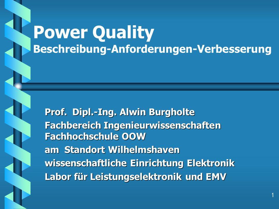 1 Power Quality Beschreibung-Anforderungen-Verbesserung Prof. Dipl.-Ing. Alwin Burgholte Fachbereich Ingenieurwissenschaften Fachhochschule OOW am Sta