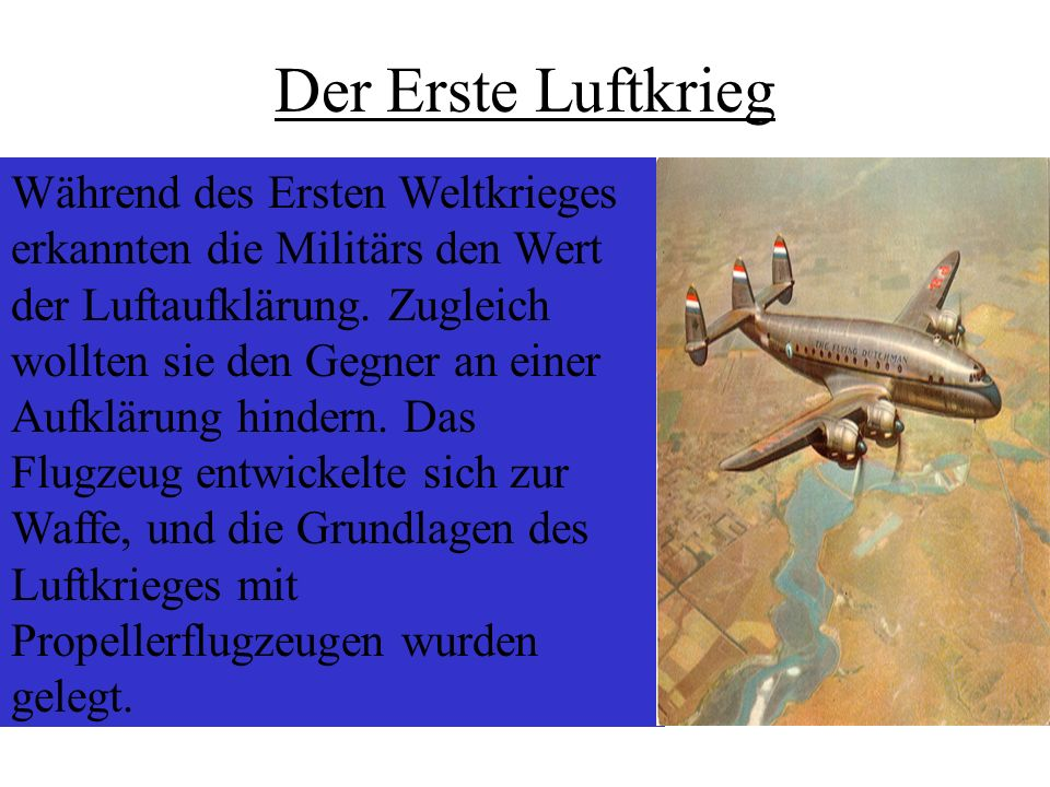 Der Erste Luftkrieg Während des Ersten Weltkrieges erkannten die Militärs den Wert der Luftaufklärung. Zugleich wollten sie den Gegner an einer Aufklä