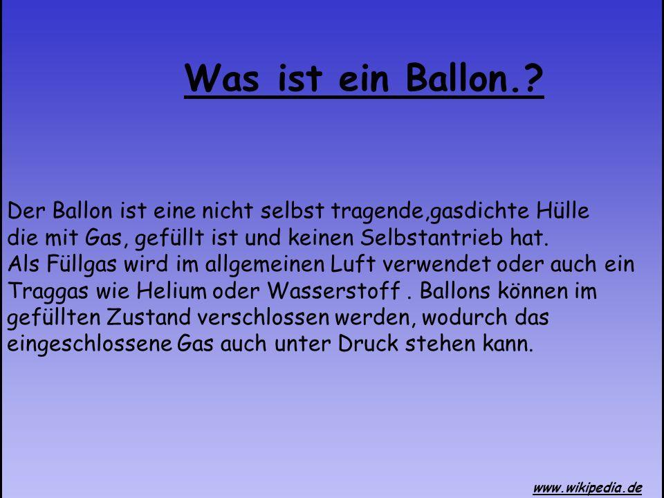 Was ist ein Ballon.? Der Ballon ist eine nicht selbst tragende,gasdichte Hülle die mit Gas, gefüllt ist und keinen Selbstantrieb hat. Als Füllgas wird