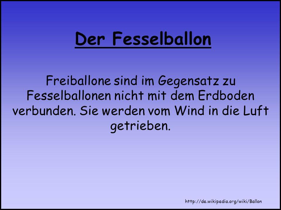 Freiballone sind im Gegensatz zu Fesselballonen nicht mit dem Erdboden verbunden. Sie werden vom Wind in die Luft getrieben. Der Fesselballon http://d