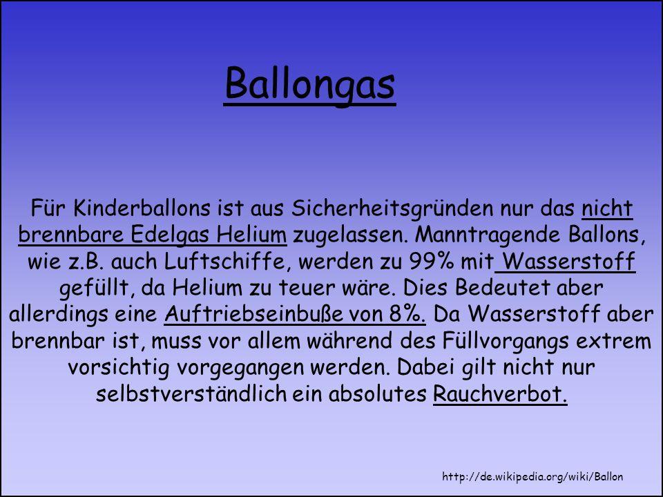 Für Kinderballons ist aus Sicherheitsgründen nur das nicht brennbare Edelgas Helium zugelassen. Manntragende Ballons, wie z.B. auch Luftschiffe, werde