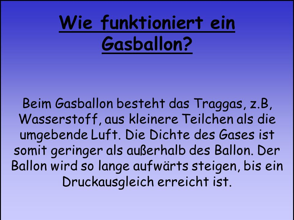Beim Gasballon besteht das Traggas, z.B, Wasserstoff, aus kleinere Teilchen als die umgebende Luft. Die Dichte des Gases ist somit geringer als außerh